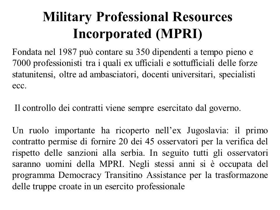 Military Professional Resources Incorporated (MPRI) Fondata nel 1987 può contare su 350 dipendenti a tempo pieno e 7000 professionisti tra i quali ex ufficiali e sottufficiali delle forze statunitensi, oltre ad ambasciatori, docenti universitari, specialisti ecc.