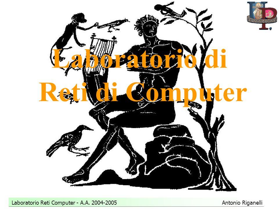 Laboratorio Reti Computer - A.A. 2004-2005 Antonio Riganelli Laboratorio di Reti di Computer