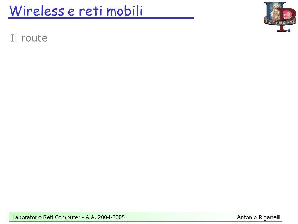 Wireless e reti mobili Laboratorio Reti Computer - A.A. 2004-2005 Antonio Riganelli Il route