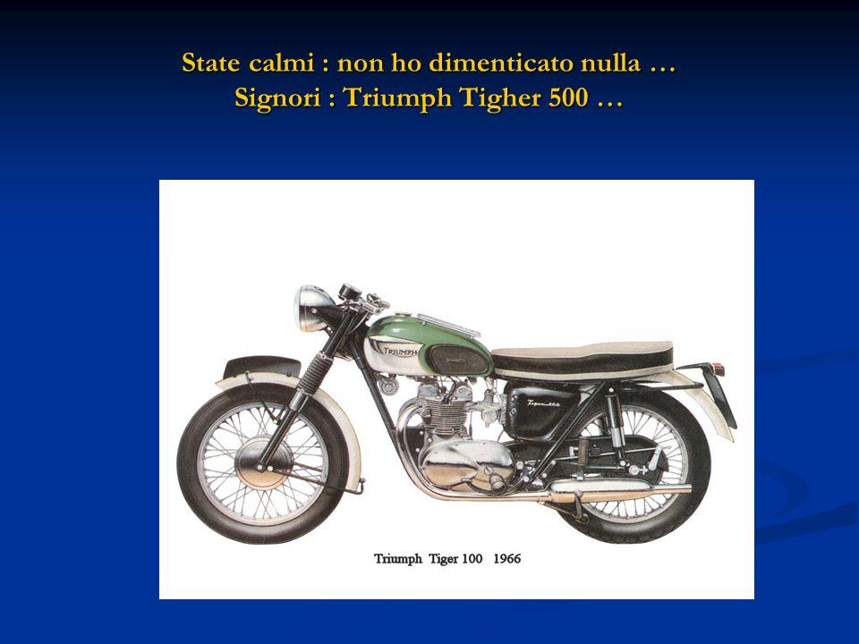 State calmi : non ho dimenticato nulla … Signori : Triumph Tigher 500 …