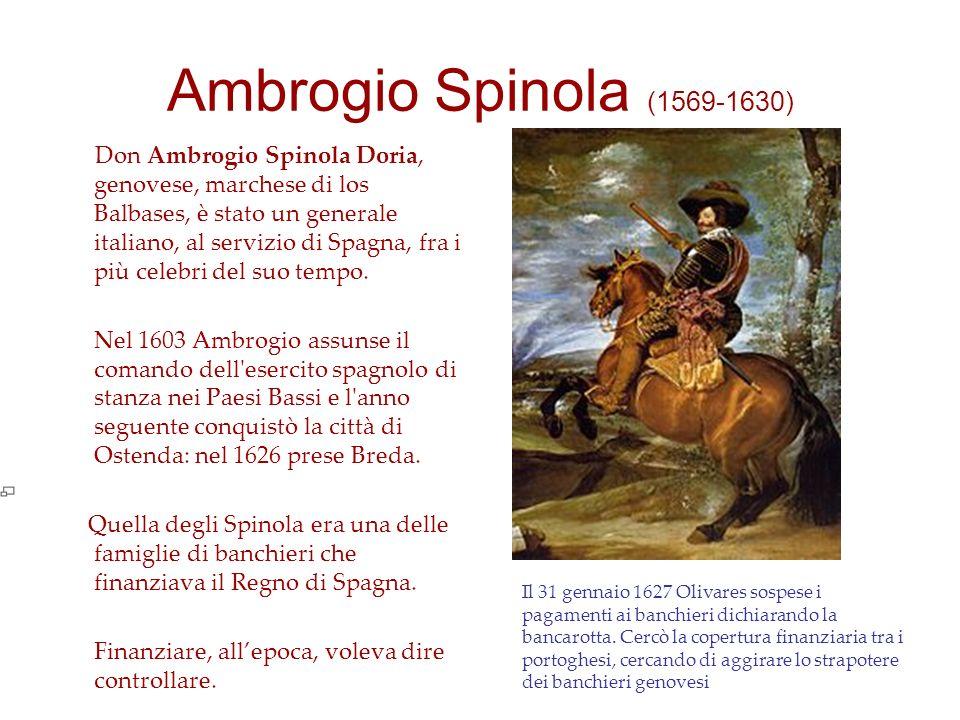 Ambrogio Spinola (1569-1630) Don Ambrogio Spinola Doria, genovese, marchese di los Balbases, è stato un generale italiano, al servizio di Spagna, fra i più celebri del suo tempo.