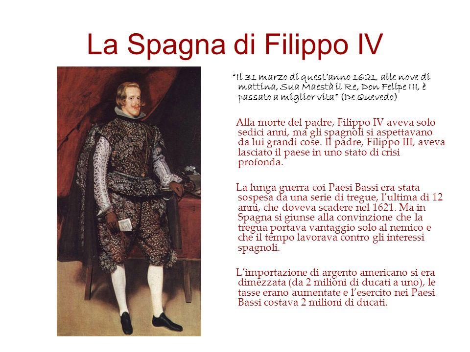 La Spagna di Filippo IV Il 31 marzo di questanno 1621, alle nove di mattina, Sua Maestà il Re, Don Felipe III, è passato a miglior vita (De Quevedo) Alla morte del padre, Filippo IV aveva solo sedici anni, ma gli spagnoli si aspettavano da lui grandi cose.
