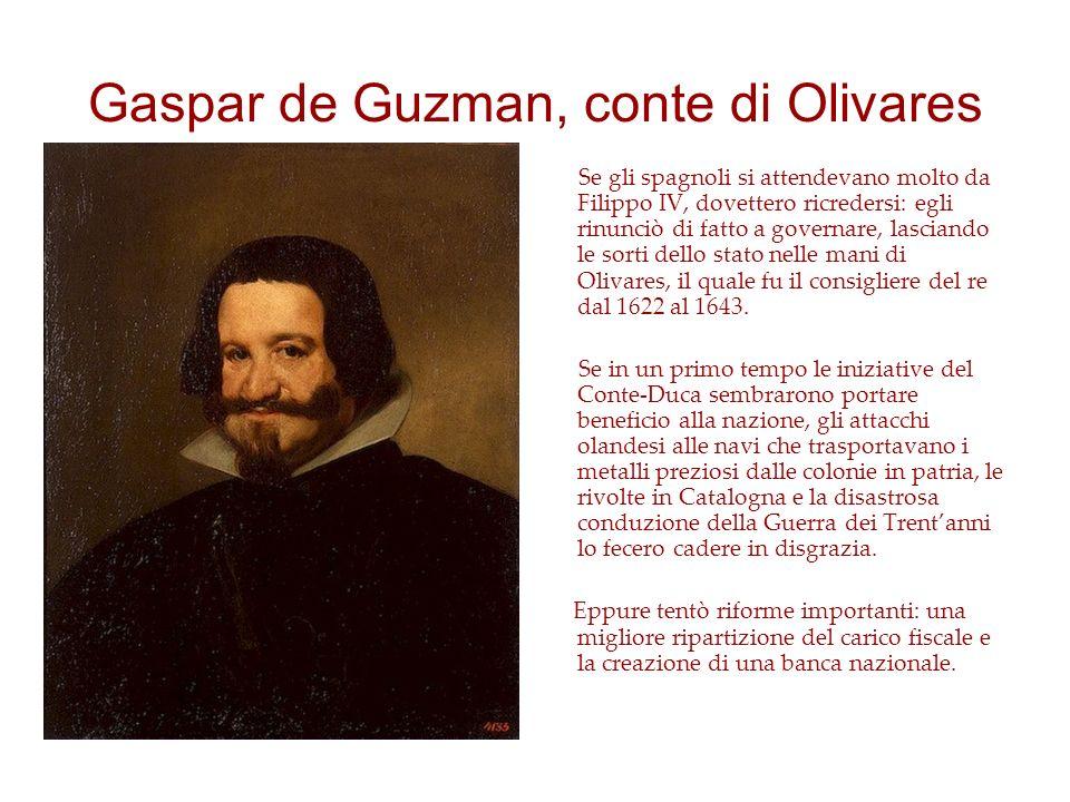 Gaspar de Guzman, conte di Olivares Se gli spagnoli si attendevano molto da Filippo IV, dovettero ricredersi: egli rinunciò di fatto a governare, lasciando le sorti dello stato nelle mani di Olivares, il quale fu il consigliere del re dal 1622 al 1643.