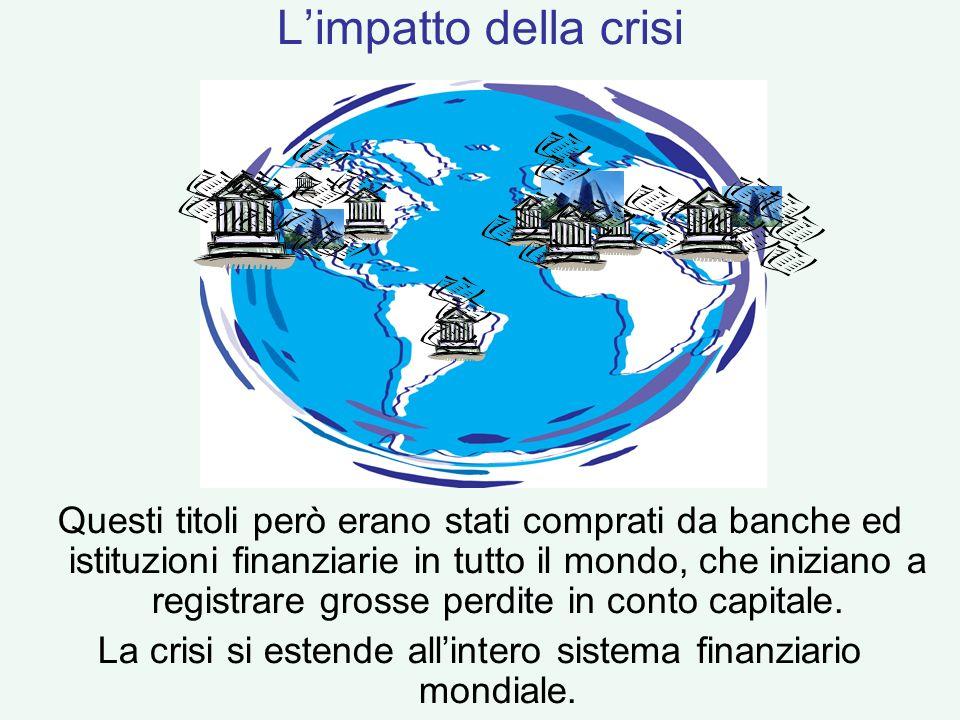 Questi titoli però erano stati comprati da banche ed istituzioni finanziarie in tutto il mondo, che iniziano a registrare grosse perdite in conto capi