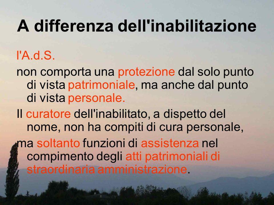A differenza dell'inabilitazione l'A.d.S. non comporta una protezione dal solo punto di vista patrimoniale, ma anche dal punto di vista personale. Il