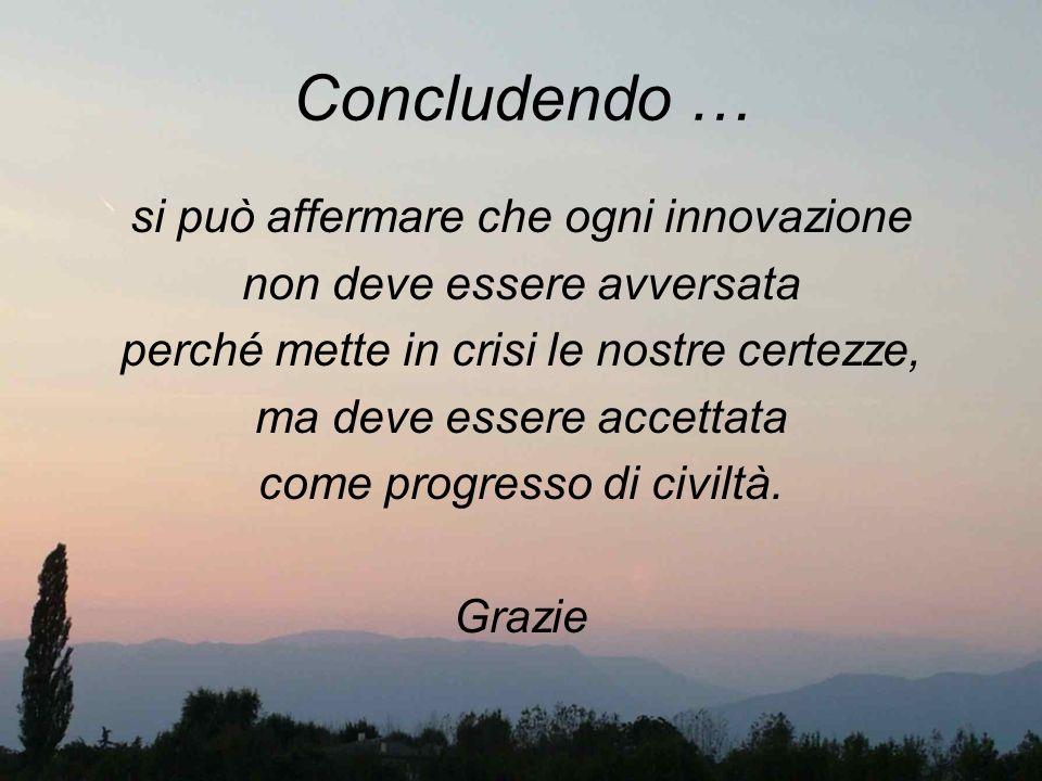 Concludendo … si può affermare che ogni innovazione non deve essere avversata perché mette in crisi le nostre certezze, ma deve essere accettata come
