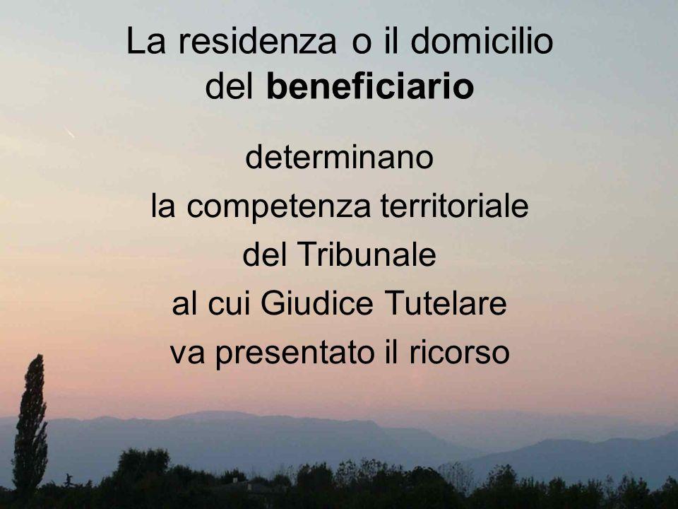 La residenza o il domicilio del beneficiario determinano la competenza territoriale del Tribunale al cui Giudice Tutelare va presentato il ricorso