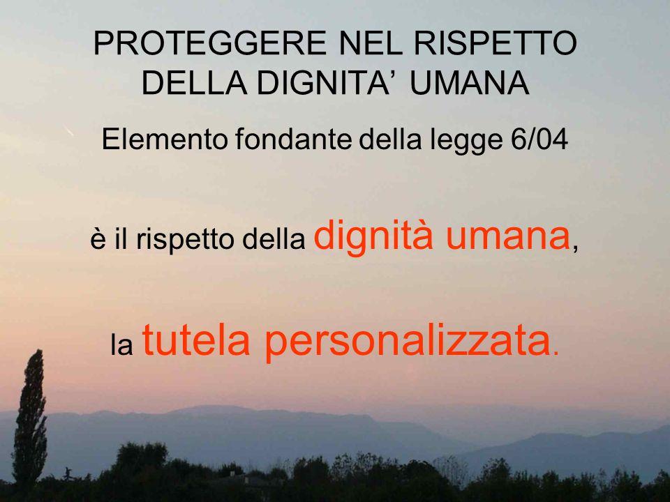 PROTEGGERE NEL RISPETTO DELLA DIGNITA UMANA Elemento fondante della legge 6/04 è il rispetto della dignità umana, la tutela personalizzata.