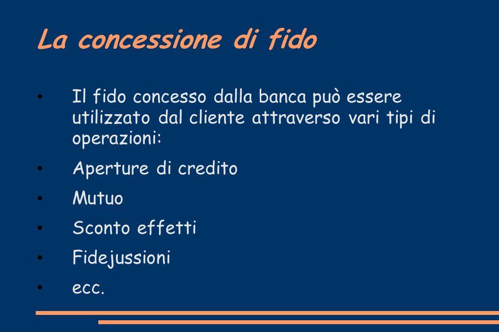 La concessione di fido Il fido concesso dalla banca può essere utilizzato dal cliente attraverso vari tipi di operazioni: Aperture di credito Mutuo Sc