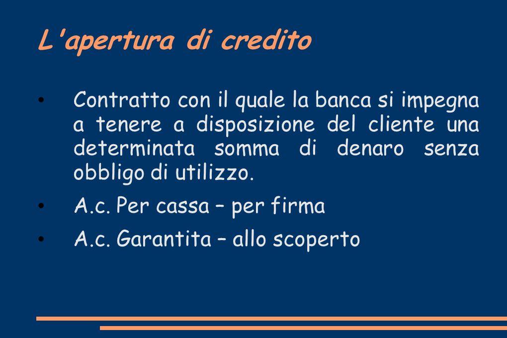 L'apertura di credito Contratto con il quale la banca si impegna a tenere a disposizione del cliente una determinata somma di denaro senza obbligo di