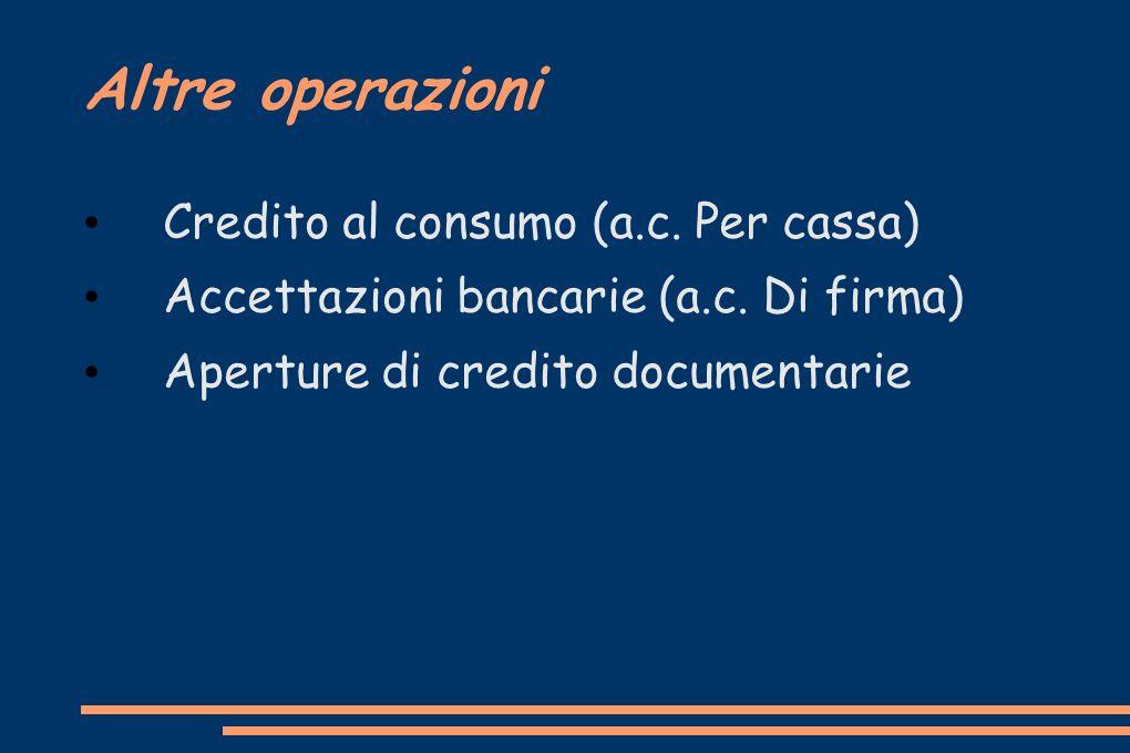 Altre operazioni Credito al consumo (a.c. Per cassa) Accettazioni bancarie (a.c. Di firma) Aperture di credito documentarie