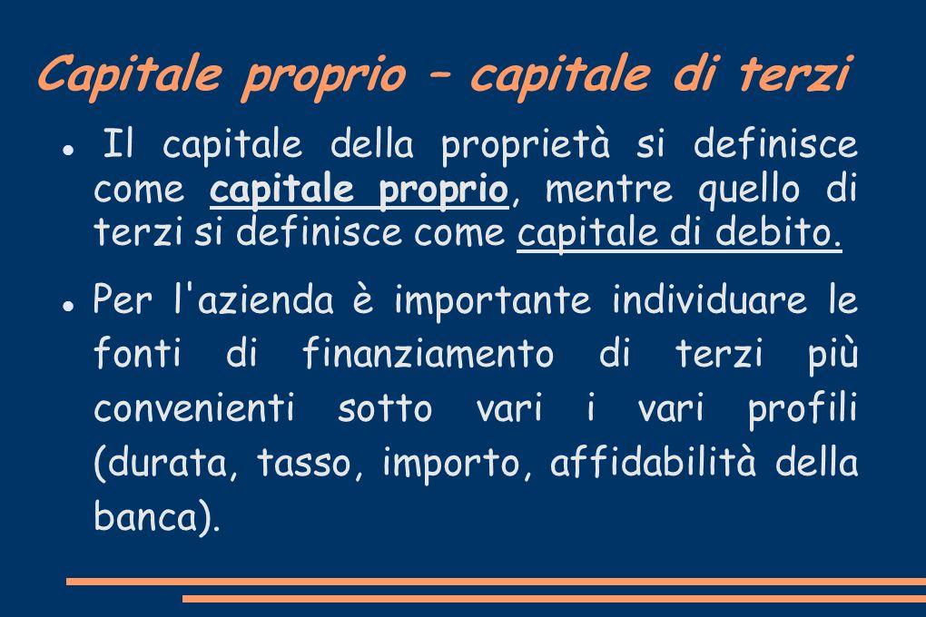 Capitale proprio – capitale di terzi Il capitale della proprietà si definisce come capitale proprio, mentre quello di terzi si definisce come capitale