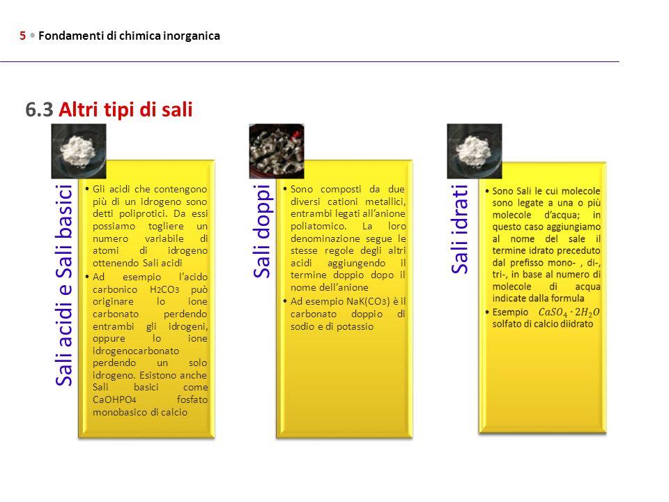 6.3 Altri tipi di sali 5 Fondamenti di chimica inorganica Sali acidi e Sali basici Gli acidi che contengono più di un idrogeno sono detti poliprotici.