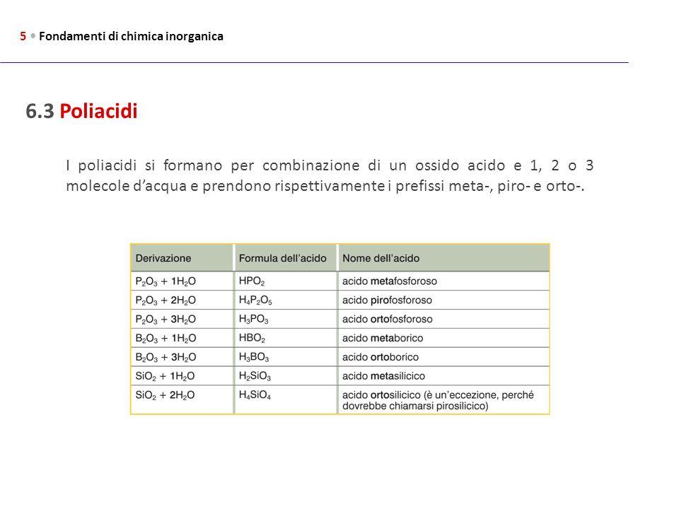 6.3 Poliacidi 5 Fondamenti di chimica inorganica I poliacidi si formano per combinazione di un ossido acido e 1, 2 o 3 molecole dacqua e prendono risp