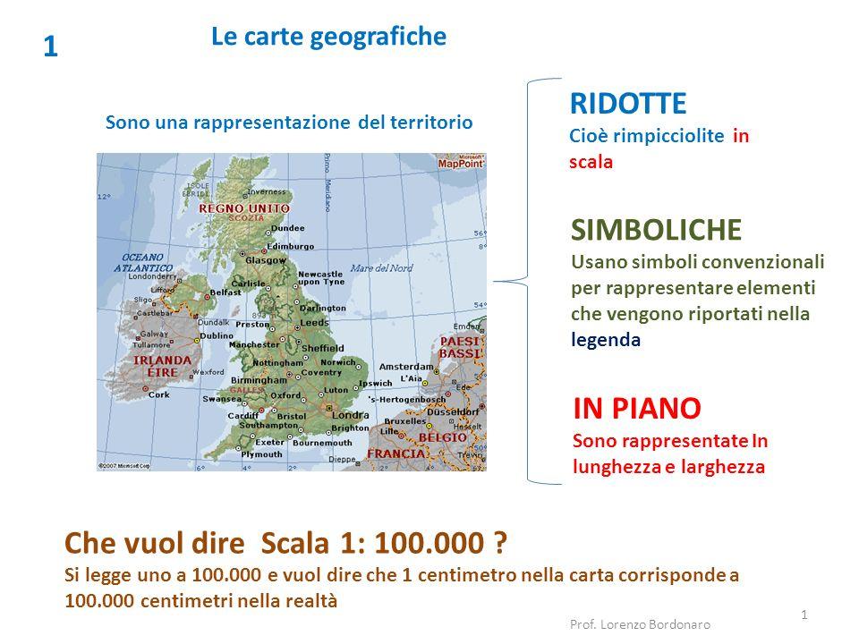 Le carte geografiche 1 Sono una rappresentazione del territorio Prof. Lorenzo Bordonaro 1 RIDOTTE Cioè rimpicciolite in scala SIMBOLICHE Usano simboli