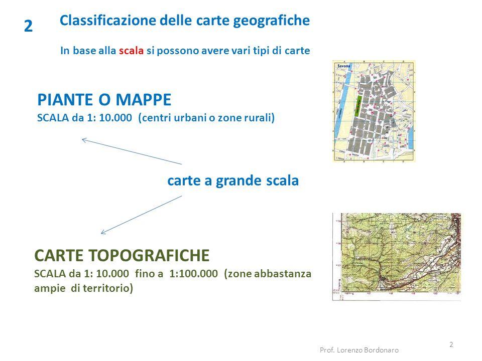 Classificazione delle carte geografiche 2 In base alla scala si possono avere vari tipi di carte Prof. Lorenzo Bordonaro 2 PIANTE O MAPPE SCALA da 1: