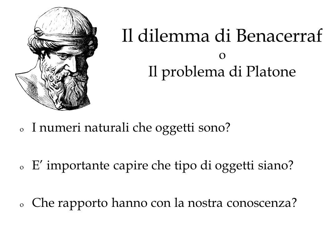 Il dilemma di Benacerraf o Il problema di Platone o I numeri naturali che oggetti sono? o E importante capire che tipo di oggetti siano? o Che rapport