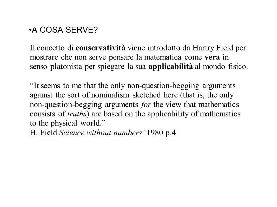 A COSA SERVE? Il concetto di conservatività viene introdotto da Hartry Field per mostrare che non serve pensare la matematica come vera in senso plato