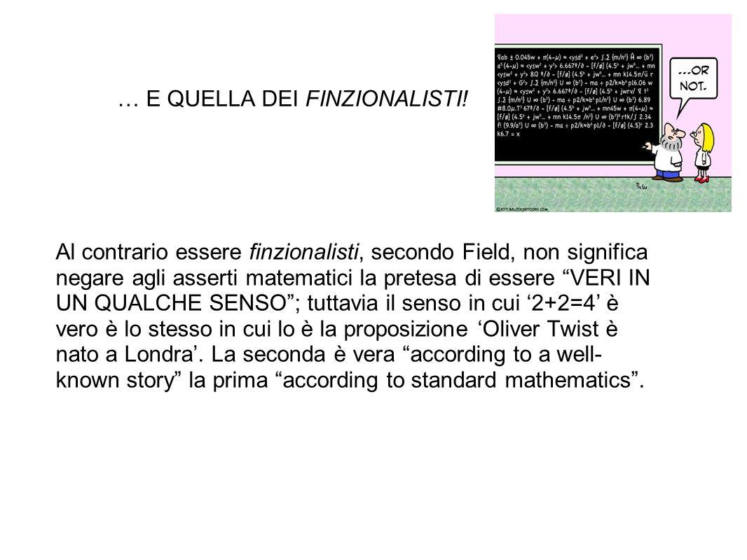 … E QUELLA DEI FINZIONALISTI! Al contrario essere finzionalisti, secondo Field, non significa negare agli asserti matematici la pretesa di essere VERI