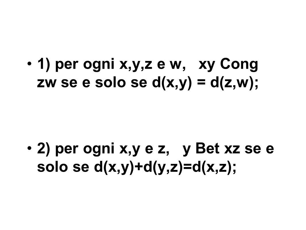 1) per ogni x,y,z e w, xy Cong zw se e solo se d(x,y) = d(z,w); 2) per ogni x,y e z, y Bet xz se e solo se d(x,y)+d(y,z)=d(x,z);