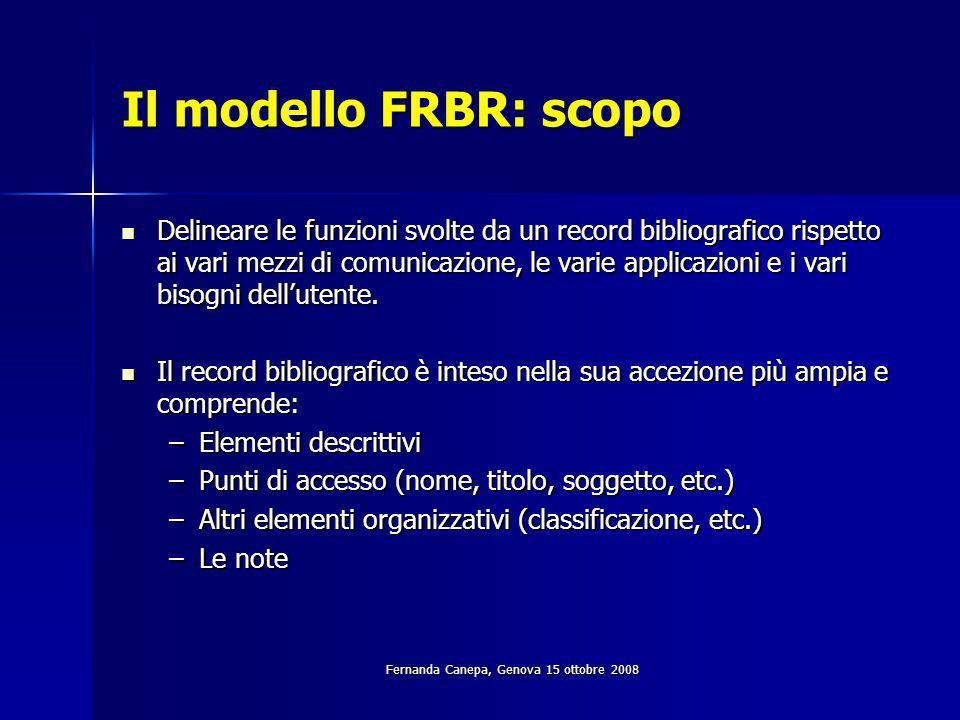 Fernanda Canepa, Genova 15 ottobre 2008 Il modello FRBR: scopo Delineare le funzioni svolte da un record bibliografico rispetto ai vari mezzi di comunicazione, le varie applicazioni e i vari bisogni dellutente.