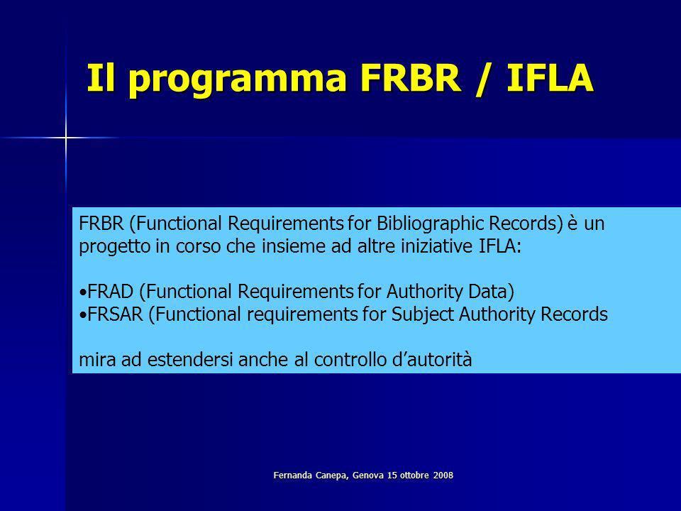 Fernanda Canepa, Genova 15 ottobre 2008 Il programma FRBR / IFLA FRBR (Functional Requirements for Bibliographic Records) è un progetto in corso che insieme ad altre iniziative IFLA: FRAD (Functional Requirements for Authority Data) FRSAR (Functional requirements for Subject Authority Records mira ad estendersi anche al controllo dautorità