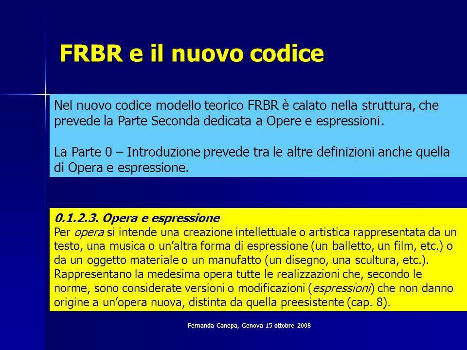 Fernanda Canepa, Genova 15 ottobre 2008 FRBR e il nuovo codice Nel nuovo codice modello teorico FRBR è calato nella struttura, che prevede la Parte Seconda dedicata a Opere e espressioni.