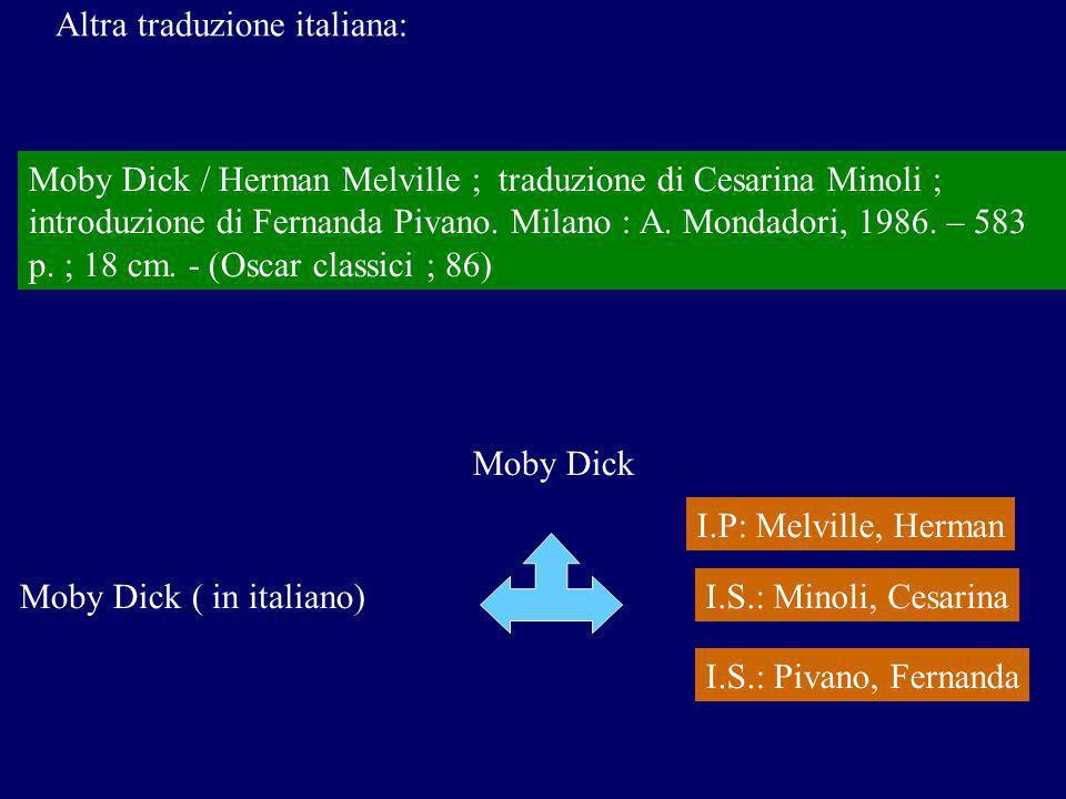 Moby Dick Moby Dick ( in italiano) I.P: Melville, Herman I.S.: Minoli, Cesarina Moby Dick / Herman Melville ; traduzione di Cesarina Minoli ; introduzione di Fernanda Pivano.