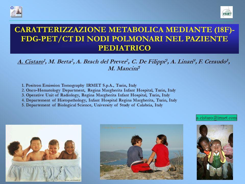 CARATTERIZZAZIONE METABOLICA MEDIANTE (18F)- FDG-PET/CT DI NODI POLMONARI NEL PAZIENTE PEDIATRICO A. Cistaro 1, M. Berta 2, A. Brach del Prever 2, C.