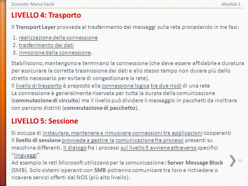 10 Docente: Marco Sechi Modulo 1 LIVELLO 4: Trasporto Il Transport Layer provvede al trasferimento dei messaggi sulla rete procedendo in tre fasi: 1.