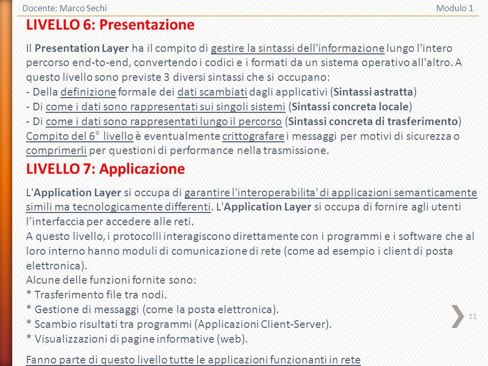 11 Docente: Marco Sechi Modulo 1 LIVELLO 6: Presentazione Il Presentation Layer ha il compito di gestire la sintassi dell'informazione lungo l'intero