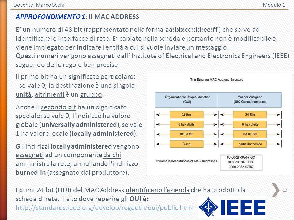 13 Docente: Marco Sechi Modulo 1 APPROFONDIMENTO 1: Il MAC ADDRESS E un numero di 48 bit (rappresentato nella forma aa:bb:cc:dd:ee:ff ) che serve ad i