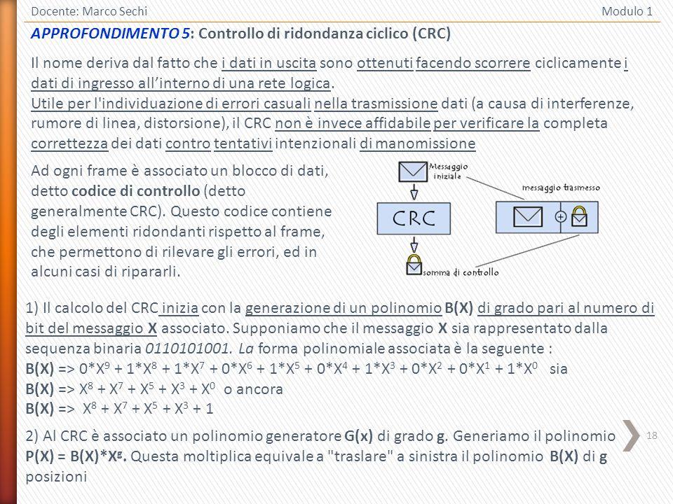 18 Docente: Marco Sechi Modulo 1 APPROFONDIMENTO 5: Controllo di ridondanza ciclico (CRC) Il nome deriva dal fatto che i dati in uscita sono ottenuti