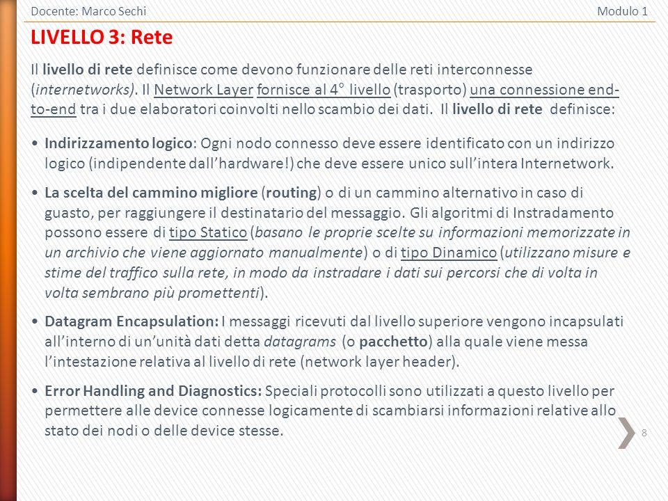 8 Docente: Marco Sechi Modulo 1 LIVELLO 3: Rete Il livello di rete definisce come devono funzionare delle reti interconnesse (internetworks). Il Netwo