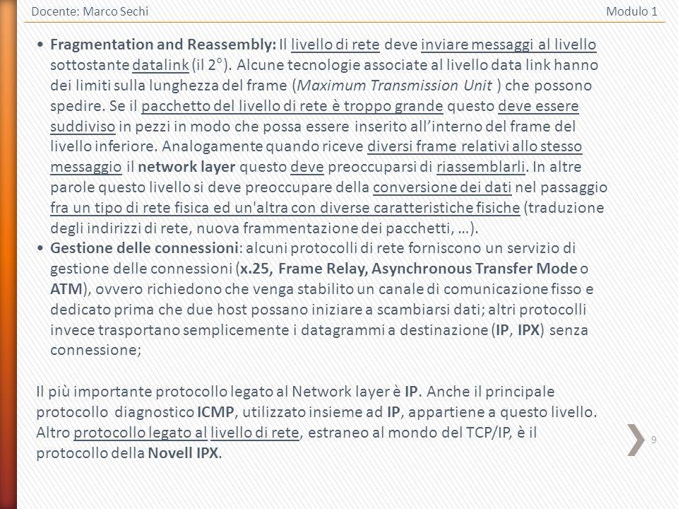9 Docente: Marco Sechi Modulo 1 Fragmentation and Reassembly: Il livello di rete deve inviare messaggi al livello sottostante datalink (il 2°). Alcune