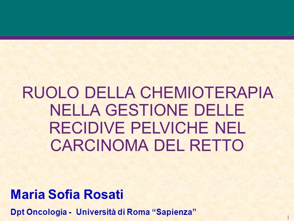 1 RUOLO DELLA CHEMIOTERAPIA NELLA GESTIONE DELLE RECIDIVE PELVICHE NEL CARCINOMA DEL RETTO Maria Sofia Rosati Dpt Oncologia - Università di Roma Sapie