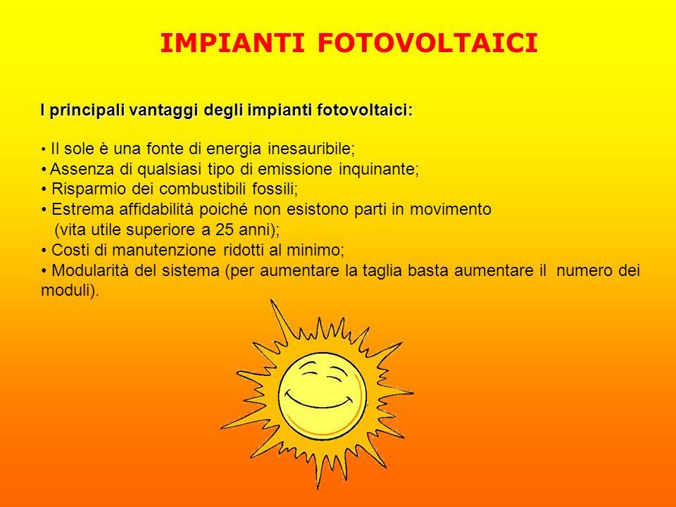 IMPIANTI FOTOVOLTAICI I principali vantaggi degli impianti fotovoltaici: Il sole è una fonte di energia inesauribile; Assenza di qualsiasi tipo di emi