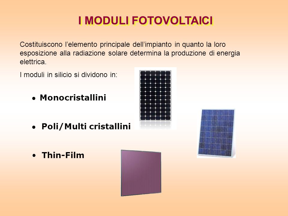 I MODULI FOTOVOLTAICI Costituiscono lelemento principale dellimpianto in quanto la loro esposizione alla radiazione solare determina la produzione di energia elettrica.