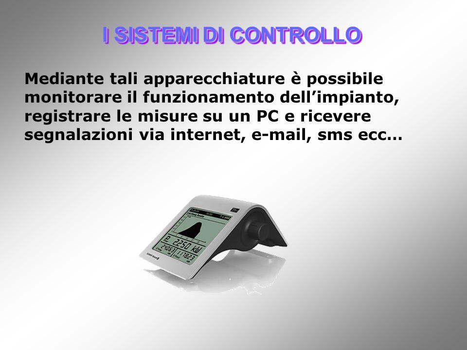 I SISTEMI DI CONTROLLO Mediante tali apparecchiature è possibile monitorare il funzionamento dellimpianto, registrare le misure su un PC e ricevere segnalazioni via internet, e-mail, sms ecc…