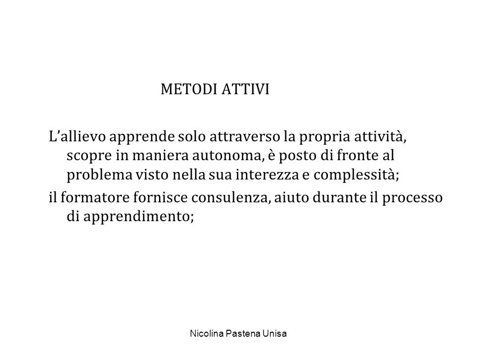 Nicolina Pastena Unisa METODI ATTIVI Lallievo apprende solo attraverso la propria attività, scopre in maniera autonoma, è posto di fronte al problema