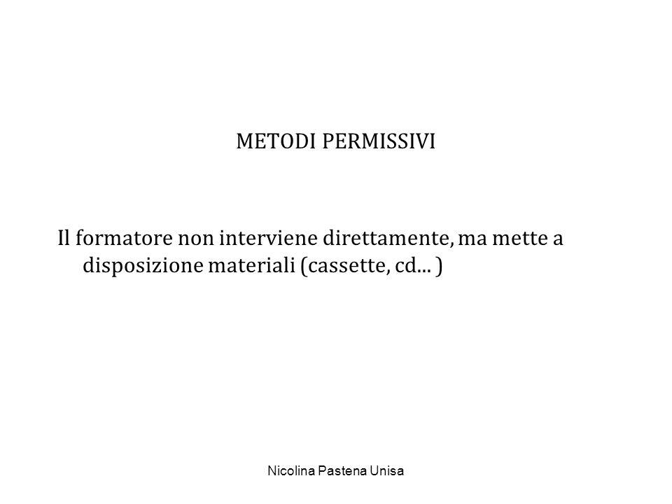Nicolina Pastena Unisa METODI PERMISSIVI Il formatore non interviene direttamente, ma mette a disposizione materiali (cassette, cd... )