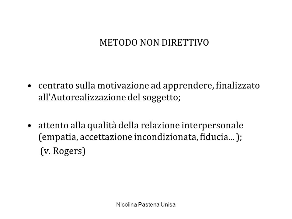 Nicolina Pastena Unisa METODO NON DIRETTIVO centrato sulla motivazione ad apprendere, finalizzato allAutorealizzazione del soggetto; attento alla qual