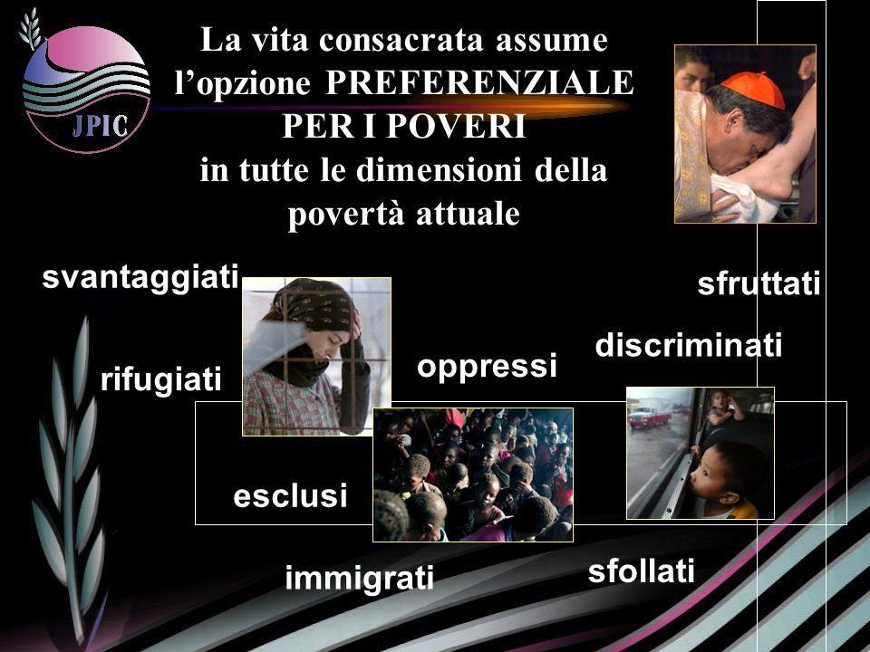La vita consacrata assume lopzione PREFERENZIALE PER I POVERI in tutte le dimensioni della povertà attuale discriminati svantaggiati sfruttati esclusi oppressi rifugiati sfollati immigrati