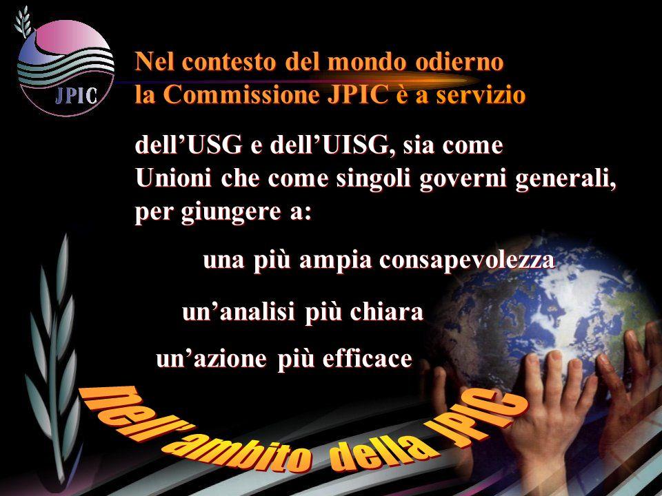 dellUSG e dellUISG, sia come Unioni che come singoli governi generali, per giungere a: Nel contesto del mondo odierno la Commissione JPIC è a servizio una più ampia consapevolezza unazione più efficace unanalisi più chiara