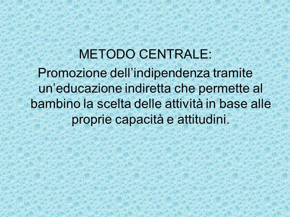METODO CENTRALE: Promozione dellindipendenza tramite uneducazione indiretta che permette al bambino la scelta delle attività in base alle proprie capa