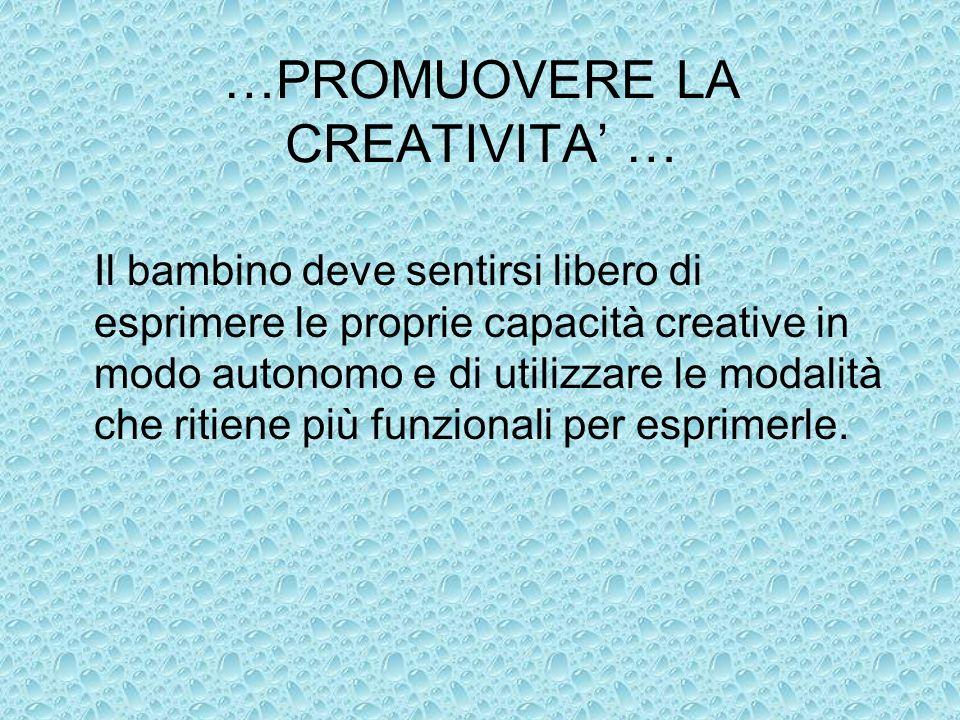 …PROMUOVERE LA CREATIVITA … Il bambino deve sentirsi libero di esprimere le proprie capacità creative in modo autonomo e di utilizzare le modalità che