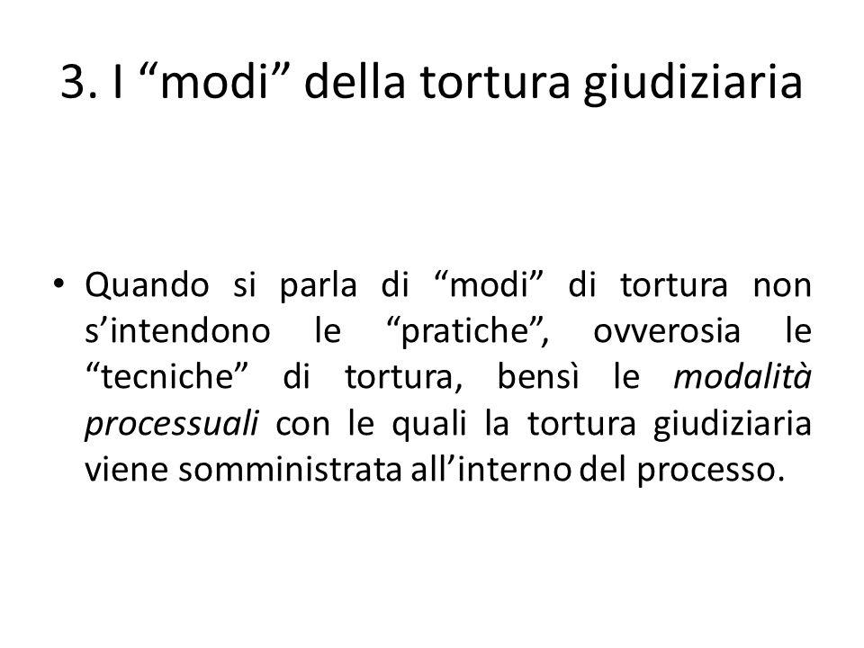 3. I modi della tortura giudiziaria Quando si parla di modi di tortura non sintendono le pratiche, ovverosia le tecniche di tortura, bensì le modalità