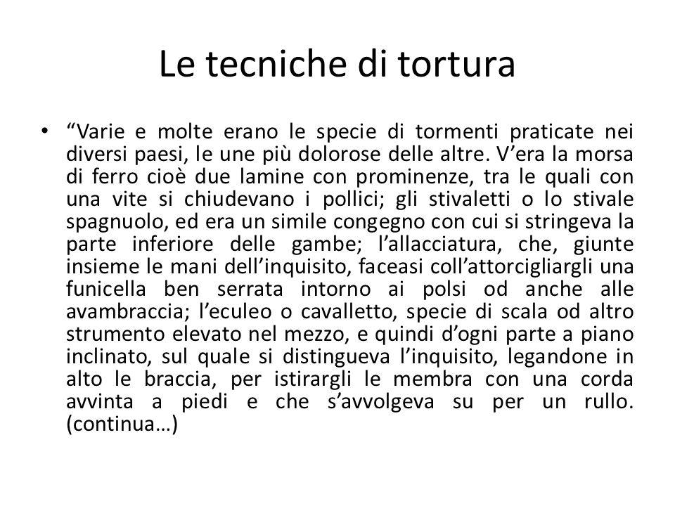 Le tecniche di tortura Varie e molte erano le specie di tormenti praticate nei diversi paesi, le une più dolorose delle altre. Vera la morsa di ferro