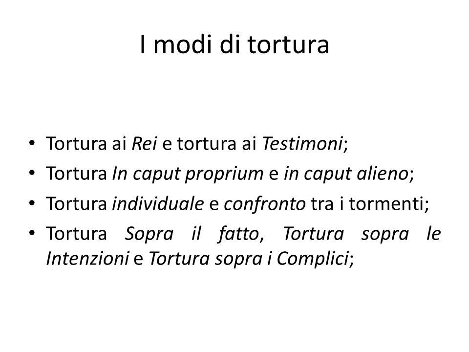 I modi di tortura Tortura ai Rei e tortura ai Testimoni; Tortura In caput proprium e in caput alieno; Tortura individuale e confronto tra i tormenti;