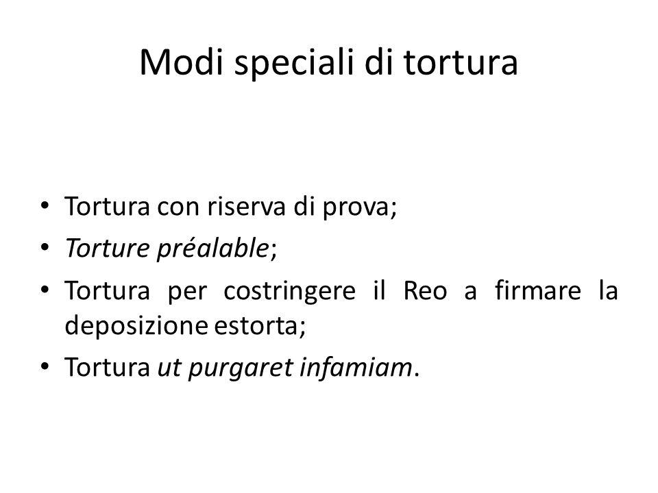Modi speciali di tortura Tortura con riserva di prova; Torture préalable; Tortura per costringere il Reo a firmare la deposizione estorta; Tortura ut